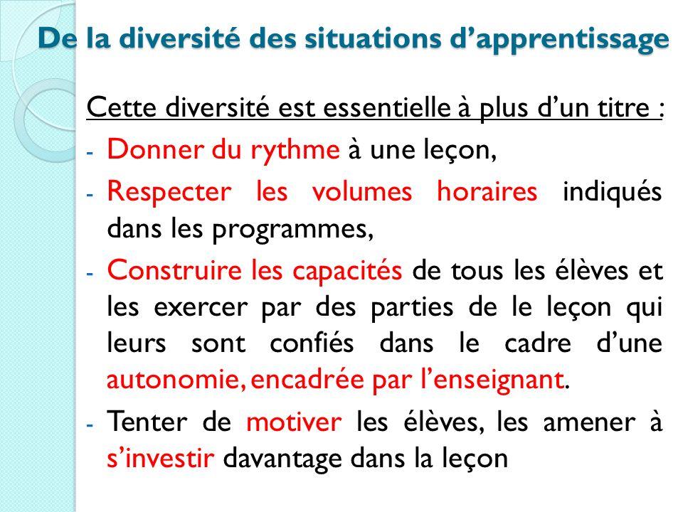 De la diversité des situations dapprentissage Cette diversité est essentielle à plus dun titre : - Donner du rythme à une leçon, - Respecter les volum
