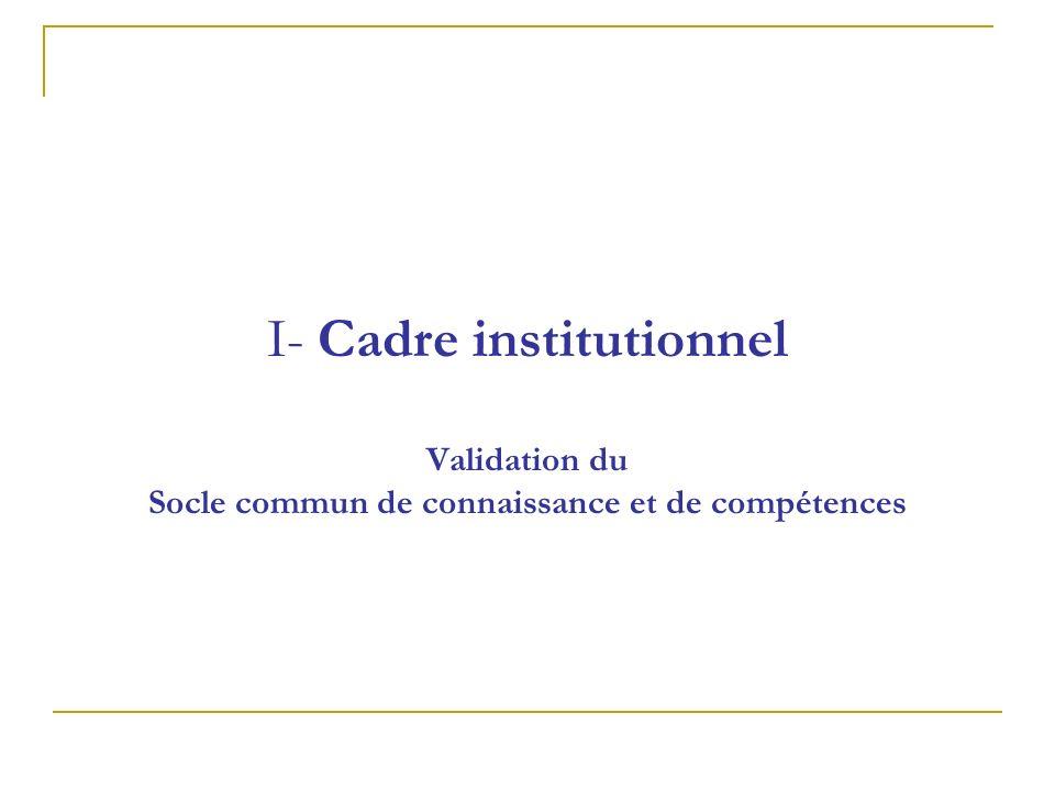 I- Cadre institutionnel Validation du Socle commun de connaissance et de compétences