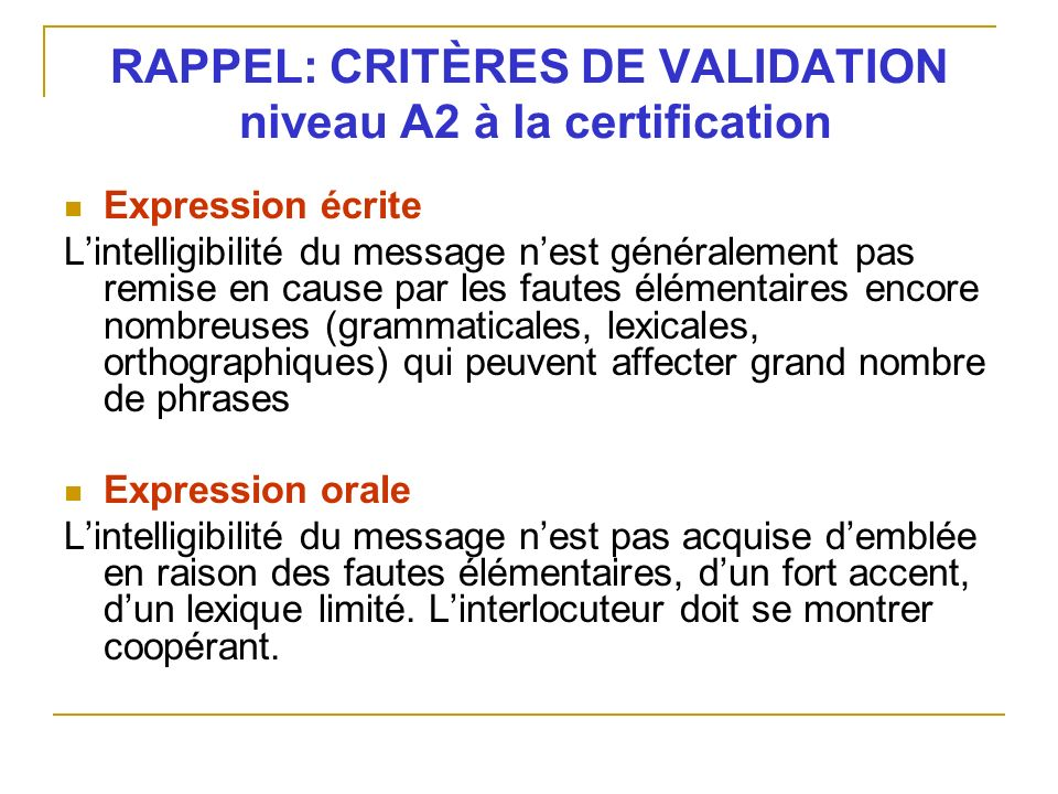 RAPPEL: CRITÈRES DE VALIDATION niveau A2 à la certification Expression écrite Lintelligibilité du message nest généralement pas remise en cause par le
