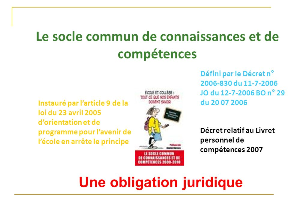 Le socle commun de connaissances et de compétences Une obligation juridique Instauré par larticle 9 de la loi du 23 avril 2005 dorientation et de prog