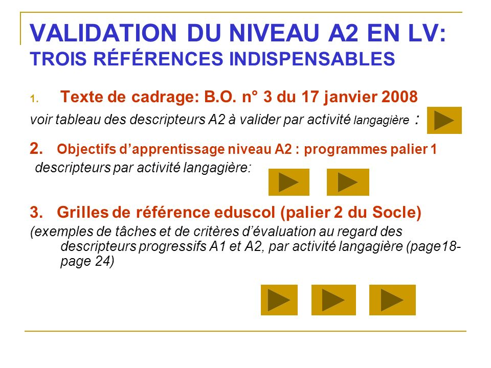VALIDATION DU NIVEAU A2 EN LV: TROIS RÉFÉRENCES INDISPENSABLES 1. Texte de cadrage: B.O. n° 3 du 17 janvier 2008 voir tableau des descripteurs A2 à va