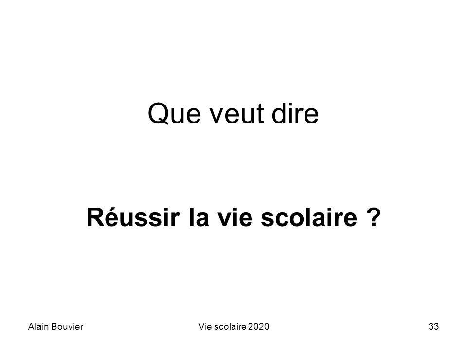 Alain BouvierVie scolaire 202033 Que veut dire Réussir la vie scolaire ?