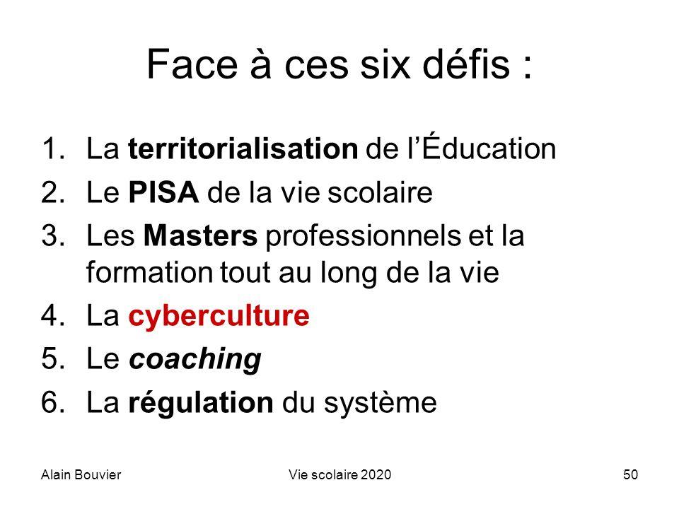 Alain BouvierVie scolaire 202050 Face à ces six défis : 1.La territorialisation de lÉducation 2.Le PISA de la vie scolaire 3.Les Masters professionnel