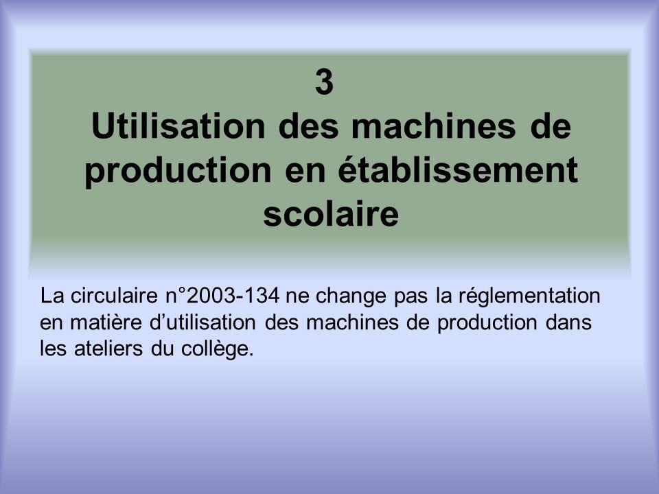 3 Utilisation des machines de production en établissement scolaire La circulaire n°2003-134 ne change pas la réglementation en matière dutilisation des machines de production dans les ateliers du collège.