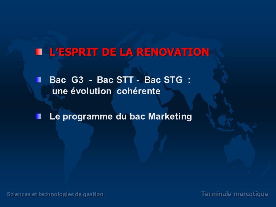 Sciences et technologies de gestion Terminale mercatique LESPRIT DE LA RENOVATION Bac G3 - Bac STT - Bac STG : une évolution cohérente Le programme du bac Marketing