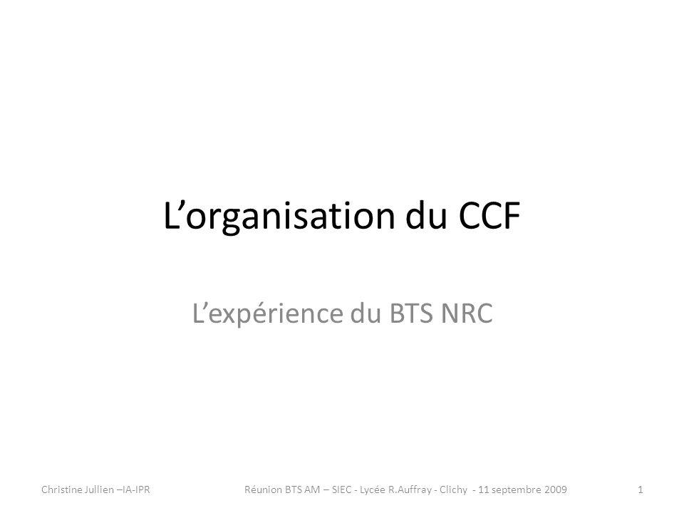 Lorganisation du CCF Lexpérience du BTS NRC Christine Jullien –IA-IPR1Réunion BTS AM – SIEC - Lycée R.Auffray - Clichy - 11 septembre 2009