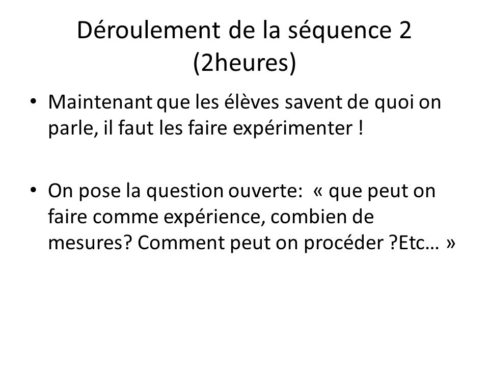 Déroulement de la séquence 2 (2heures) Maintenant que les élèves savent de quoi on parle, il faut les faire expérimenter ! On pose la question ouverte