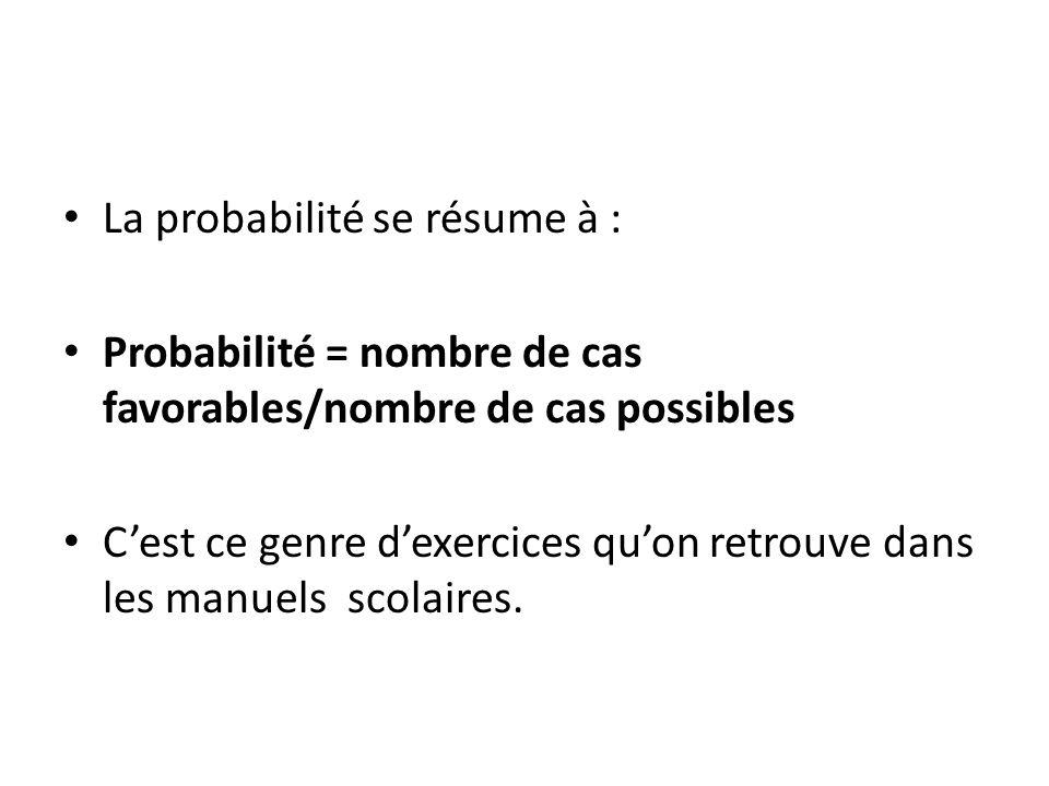 La probabilité se résume à : Probabilité = nombre de cas favorables/nombre de cas possibles Cest ce genre dexercices quon retrouve dans les manuels sc