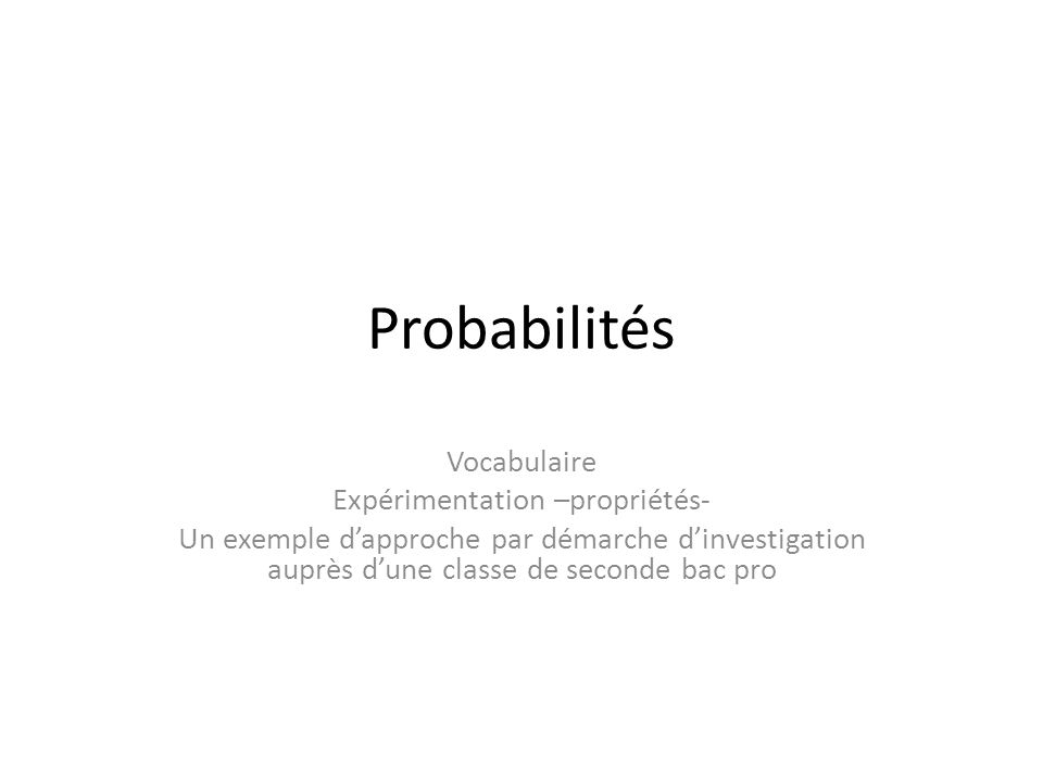 Probabilités Vocabulaire Expérimentation –propriétés- Un exemple dapproche par démarche dinvestigation auprès dune classe de seconde bac pro