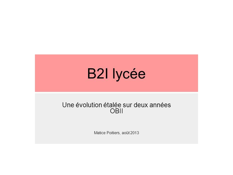 B2I lycée Une évolution étalée sur deux années OBII Matice Poitiers, août 2013