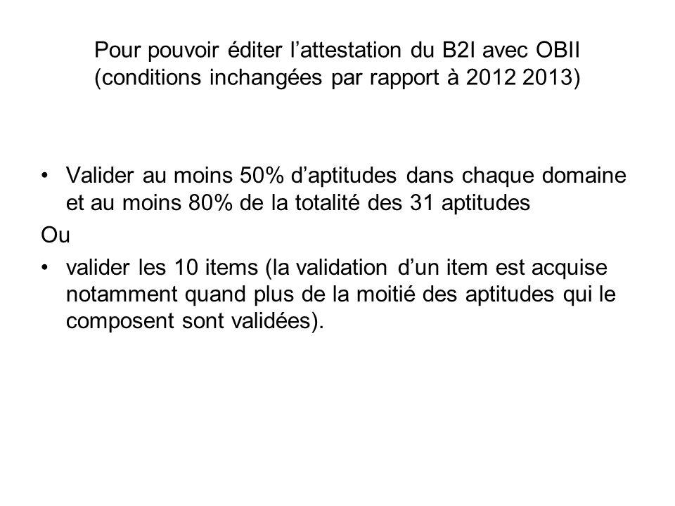 Pour pouvoir éditer lattestation du B2I avec OBII (conditions inchangées par rapport à 2012 2013) Valider au moins 50% daptitudes dans chaque domaine