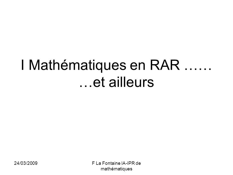 24/03/2009F La Fontaine IA-IPR de mathématiques I Mathématiques en RAR …… …et ailleurs