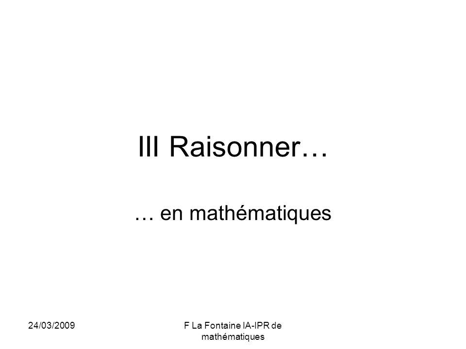 24/03/2009F La Fontaine IA-IPR de mathématiques III Raisonner… … en mathématiques