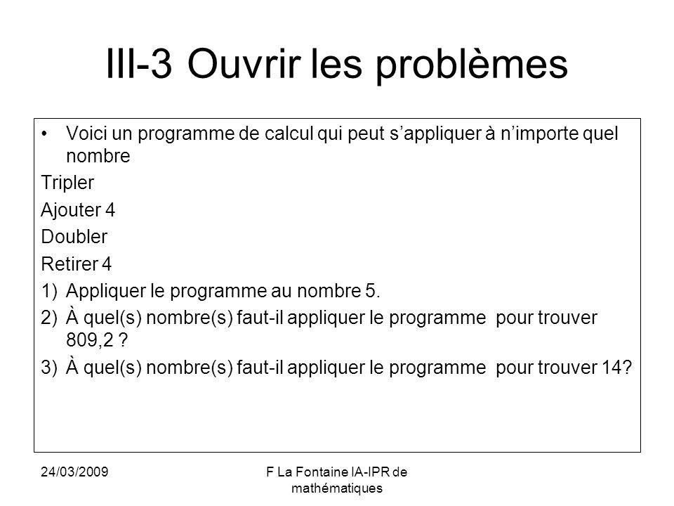 24/03/2009F La Fontaine IA-IPR de mathématiques III-3 Ouvrir les problèmes Voici un programme de calcul qui peut sappliquer à nimporte quel nombre Tri