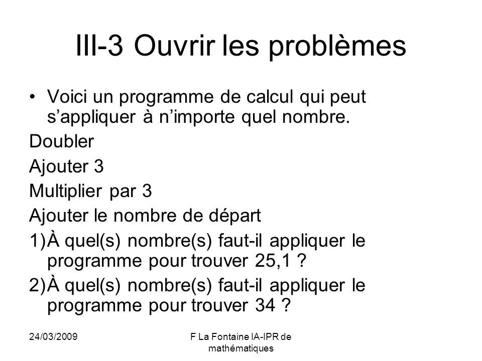 24/03/2009F La Fontaine IA-IPR de mathématiques III-3 Ouvrir les problèmes Voici un programme de calcul qui peut sappliquer à nimporte quel nombre. Do