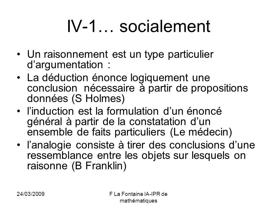 24/03/2009F La Fontaine IA-IPR de mathématiques IV-1… socialement Un raisonnement est un type particulier dargumentation : La déduction énonce logique