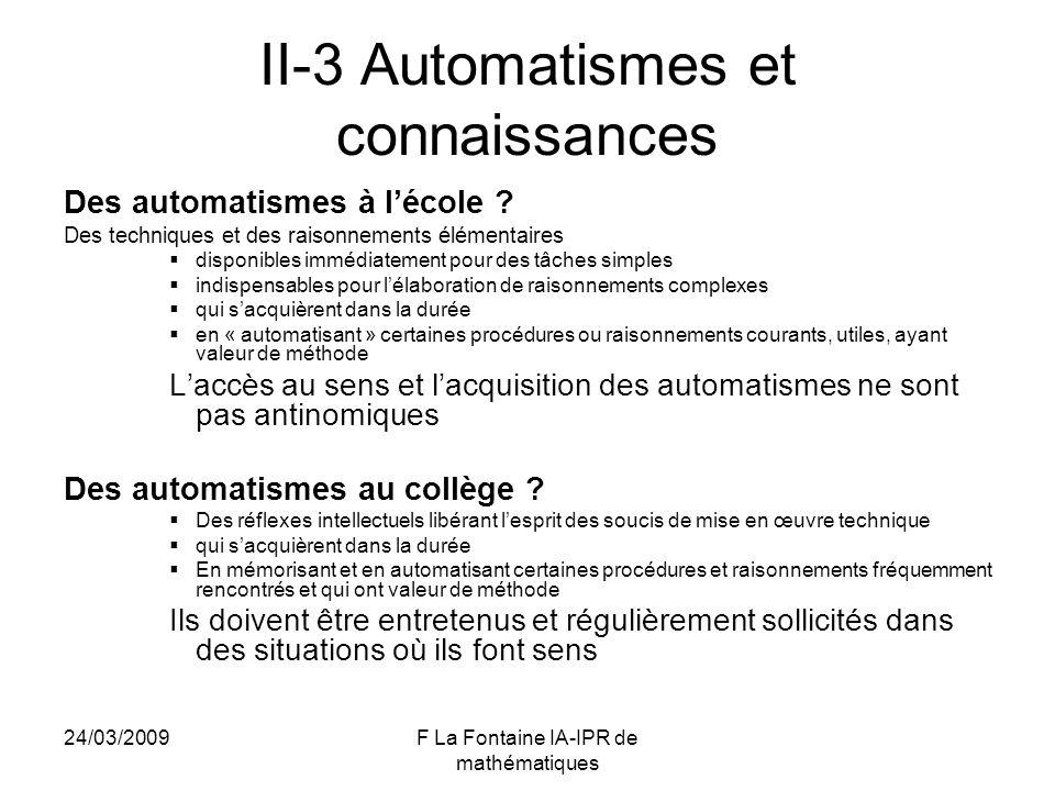 24/03/2009F La Fontaine IA-IPR de mathématiques II-3 Automatismes et connaissances Des automatismes à lécole ? Des techniques et des raisonnements élé