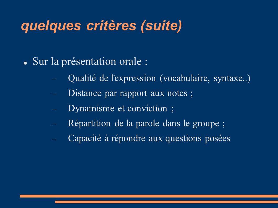 quelques critères (suite) Sur la présentation orale : Qualité de l expression (vocabulaire, syntaxe..) Distance par rapport aux notes ; Dynamisme et conviction ; Répartition de la parole dans le groupe ; Capacité à répondre aux questions posées