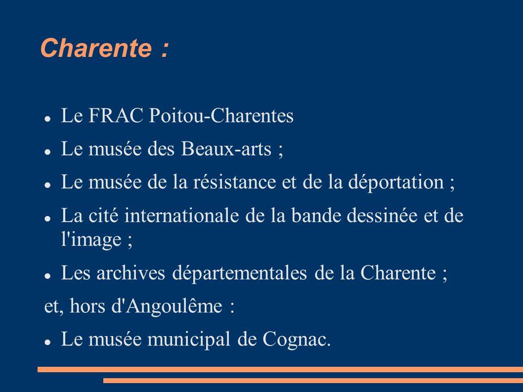 Charente : Le FRAC Poitou-Charentes Le musée des Beaux-arts ; Le musée de la résistance et de la déportation ; La cité internationale de la bande dessinée et de l image ; Les archives départementales de la Charente ; et, hors d Angoulême : Le musée municipal de Cognac.