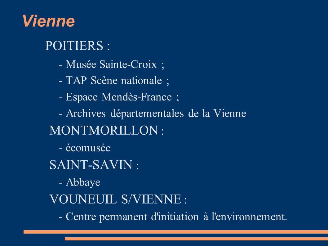 Vienne POITIERS : - Musée Sainte-Croix ; - TAP Scène nationale ; - Espace Mendès-France ; - Archives départementales de la Vienne MONTMORILLON : - écomusée SAINT-SAVIN : - Abbaye VOUNEUIL S/VIENNE : - Centre permanent d initiation à l environnement.