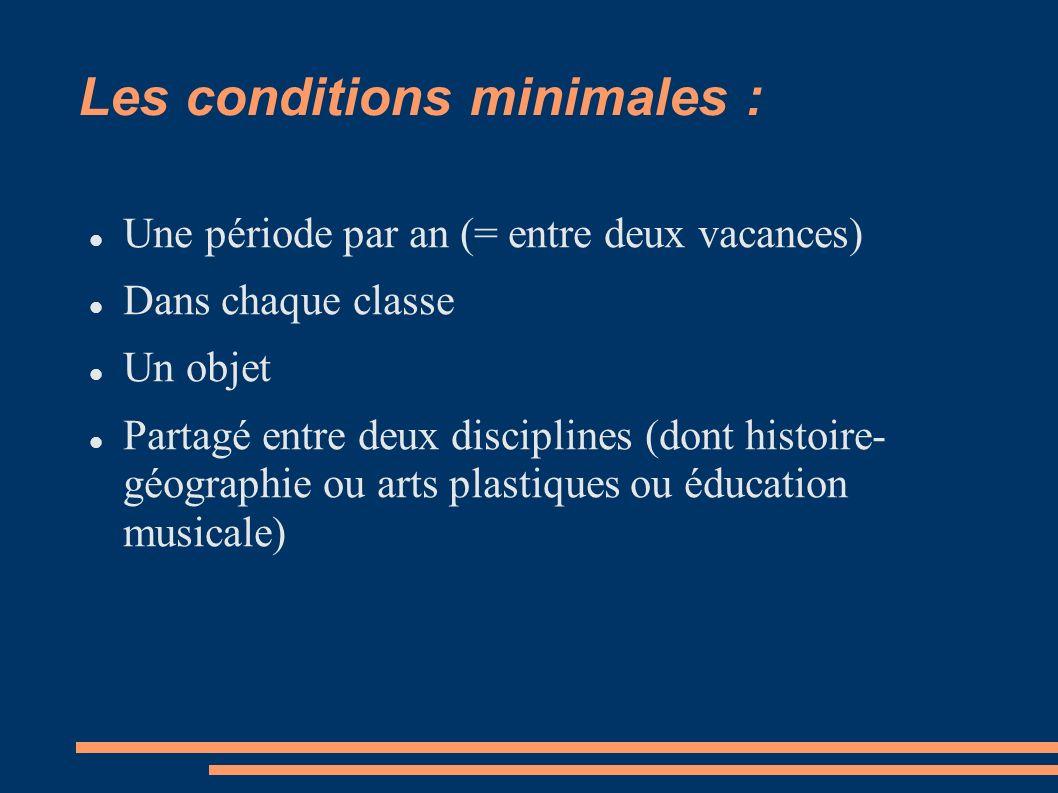 Les conditions minimales : Une période par an (= entre deux vacances) Dans chaque classe Un objet Partagé entre deux disciplines (dont histoire- géographie ou arts plastiques ou éducation musicale)