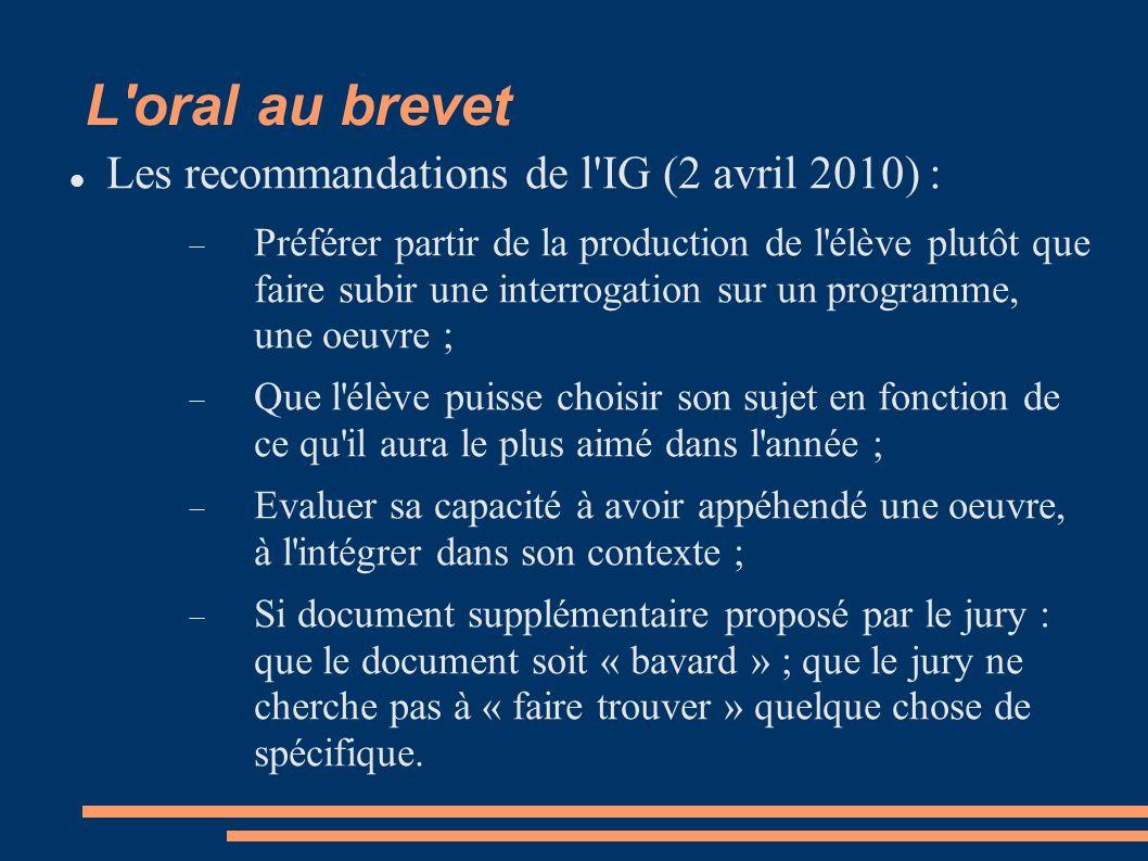 L oral au brevet Les recommandations de l IG (2 avril 2010) : Préférer partir de la production de l élève plutôt que faire subir une interrogation sur un programme, une oeuvre ; Que l élève puisse choisir son sujet en fonction de ce qu il aura le plus aimé dans l année ; Evaluer sa capacité à avoir appéhendé une oeuvre, à l intégrer dans son contexte ; Si document supplémentaire proposé par le jury : que le document soit « bavard » ; que le jury ne cherche pas à « faire trouver » quelque chose de spécifique.
