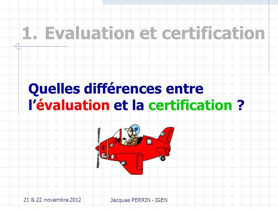 21 & 22 novembre 2012 Jacques PERRIN - IGEN 1.Evaluation et certification Quelles différences entre lévaluation et la certification ?