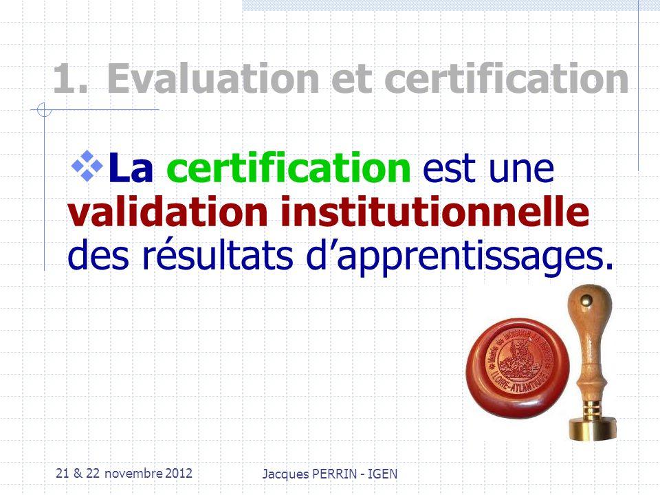 21 & 22 novembre 2012 Jacques PERRIN - IGEN 1.Evaluation et certification Lévaluation permet : A lenseignant de valider ses objectifs et dajuster ses stratégies pédagogiques.