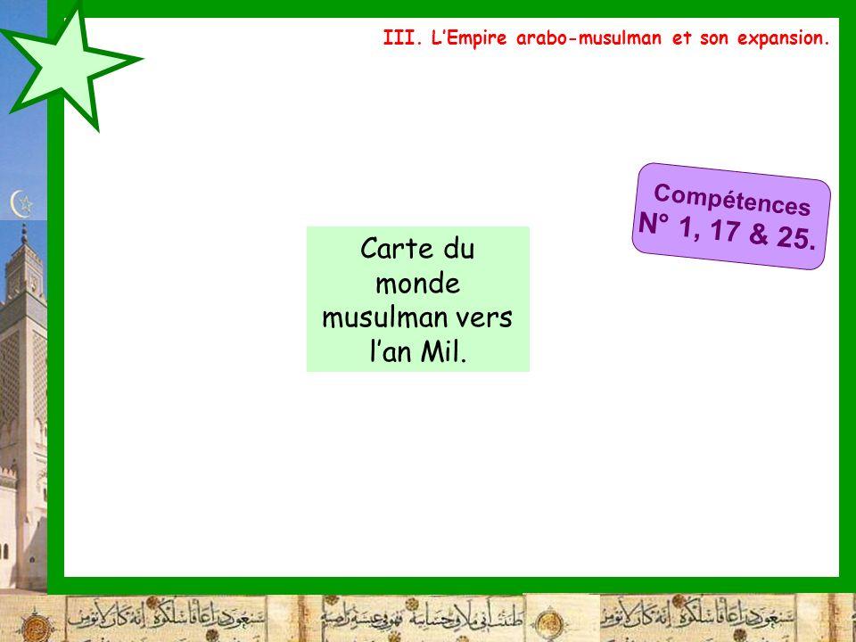 III. LEmpire arabo-musulman et son expansion. Compétences N° 1, 17 & 25. Carte du monde musulman vers lan Mil.