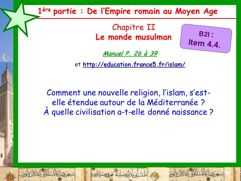 1 ère partie : De lEmpire romain au Moyen Age Chapitre II Le monde musulman Comment une nouvelle religion, lislam, sest- elle étendue autour de la Méd