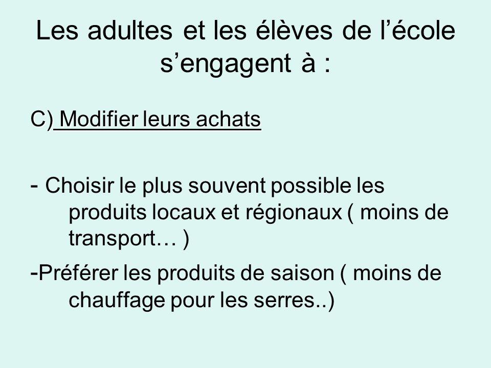 Les adultes et les élèves de lécole sengagent à : C) Modifier leurs achats - Choisir le plus souvent possible les produits locaux et régionaux ( moins de transport… ) - Préférer les produits de saison ( moins de chauffage pour les serres..)