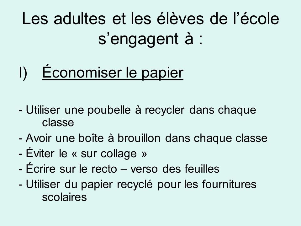 Les adultes et les élèves de lécole sengagent à : I)Économiser le papier - Utiliser une poubelle à recycler dans chaque classe - Avoir une boîte à bro