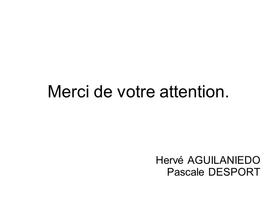 Merci de votre attention. Hervé AGUILANIEDO Pascale DESPORT
