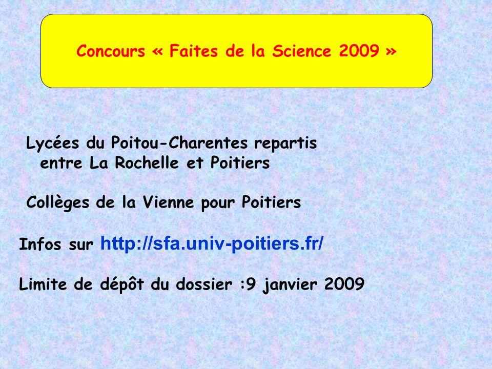 Concours « Faites de la Science 2009 » Lycées du Poitou-Charentes repartis entre La Rochelle et Poitiers Collèges de la Vienne pour Poitiers Infos sur http://sfa.univ-poitiers.fr/ Limite de dépôt du dossier :9 janvier 2009