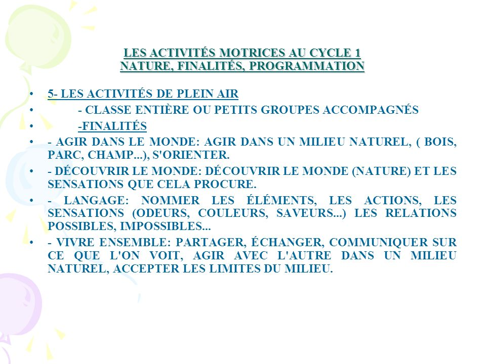 LES ACTIVITÉS MOTRICES AU CYCLE 1 NATURE, FINALITÉS, PROGRAMMATION 5- LES ACTIVITÉS DE PLEIN AIR - CLASSE ENTIÈRE OU PETITS GROUPES ACCOMPAGNÉS -FINALITÉS - AGIR DANS LE MONDE: AGIR DANS UN MILIEU NATUREL, ( BOIS, PARC, CHAMP...), S ORIENTER.