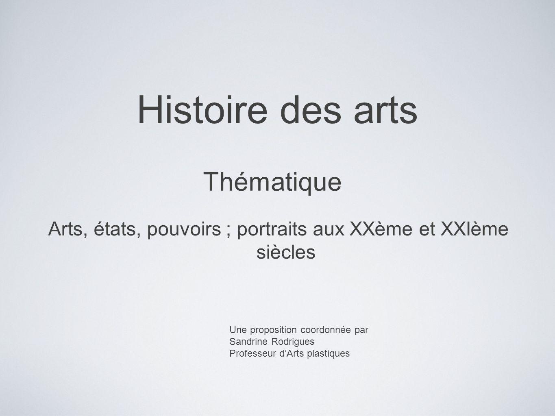 Histoire des arts Une proposition coordonnée par Sandrine Rodrigues Professeur dArts plastiques Thématique Arts, états, pouvoirs ; portraits aux XXème