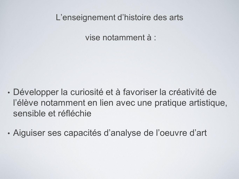 Lenseignement dhistoire des arts vise notamment à : Développer la curiosité et à favoriser la créativité de lélève notamment en lien avec une pratique