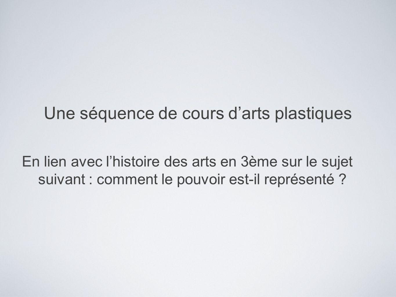 Une séquence de cours darts plastiques En lien avec lhistoire des arts en 3ème sur le sujet suivant : comment le pouvoir est-il représenté ?