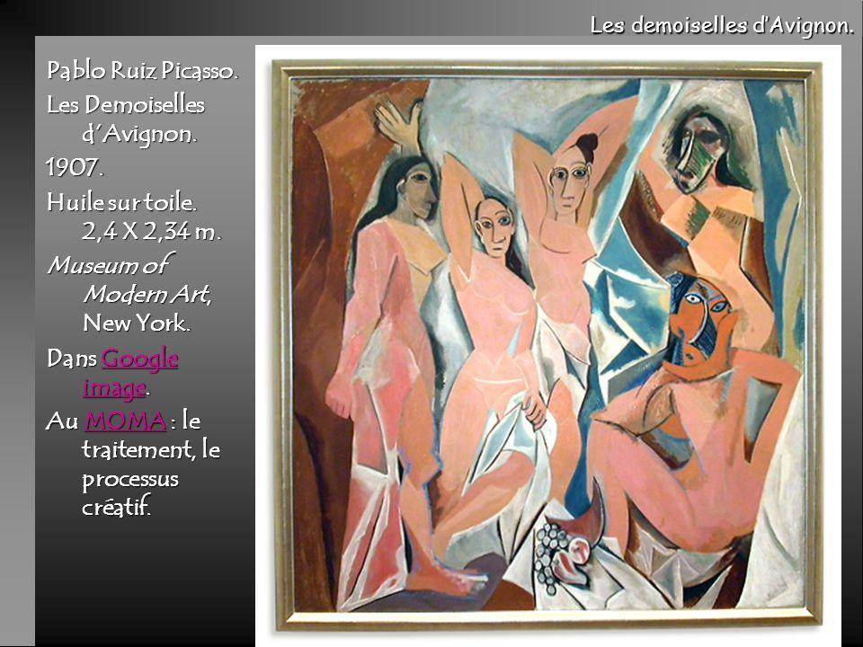 Pablo Ruiz Picasso. Les Demoiselles dAvignon. 1907. Huile sur toile. 2,4 X 2,34 m. Museum of Modern Art, New York. Dans Google image. Google imageGoog