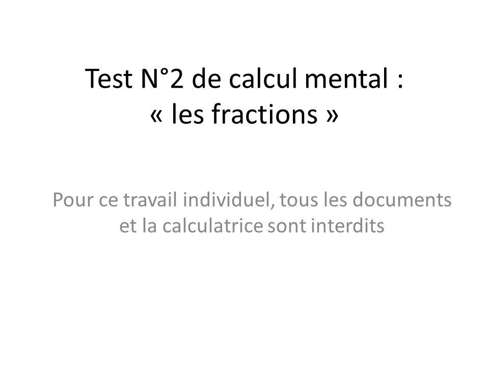 Test N°2 de calcul mental : « les fractions » Pour ce travail individuel, tous les documents et la calculatrice sont interdits