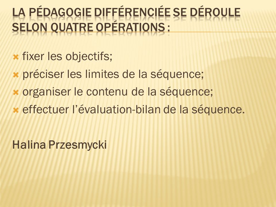 fixer les objectifs; préciser les limites de la séquence; organiser le contenu de la séquence; effectuer lévaluation-bilan de la séquence. Halina Prze