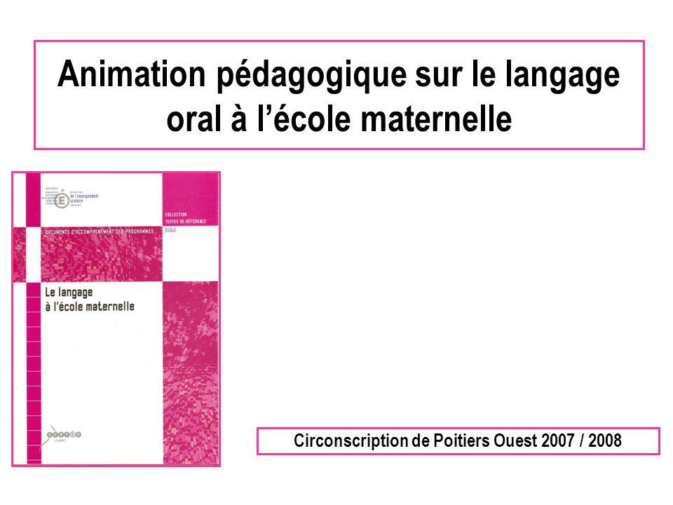 Animation pédagogique sur le langage oral à lécole maternelle Circonscription de Poitiers Ouest 2007 / 2008
