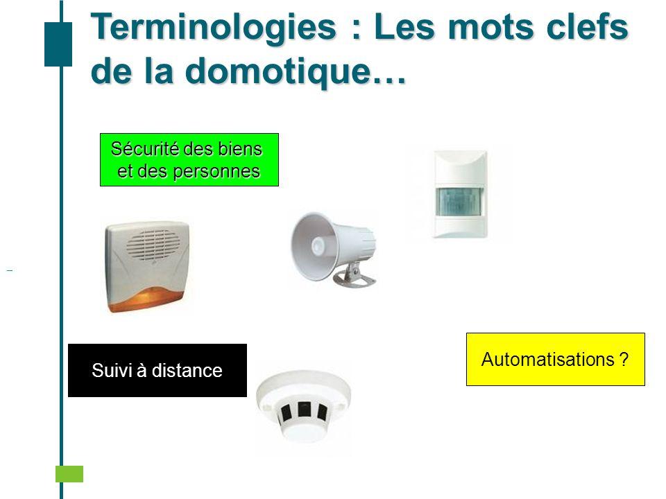 Sécurité des biens et des personnes Automatisations ? Terminologies : Les mots clefs de la domotique… Suivi à distance