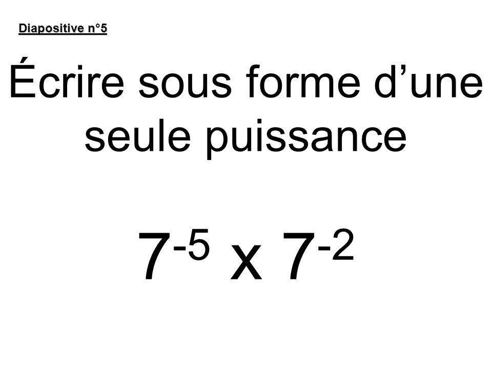 Écrire sous forme dune seule puissance 7 -5 x 7 -2 Diapositive n°5
