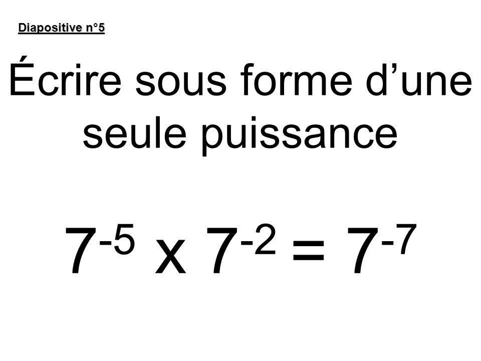 Écrire sous forme dune seule puissance 7 -5 x 7 -2 = 7 -7 Diapositive n°5