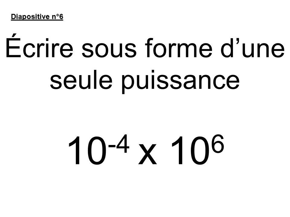 Écrire sous forme dune seule puissance 10 -4 x 10 6 Diapositive n°6