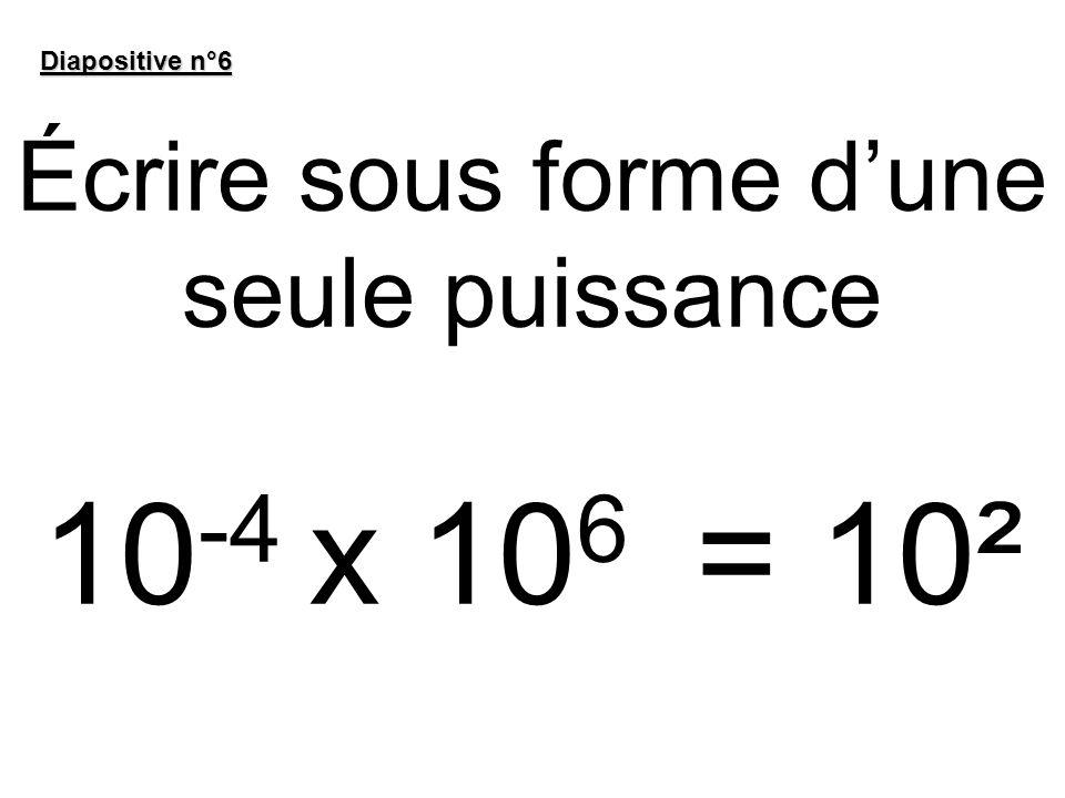 Écrire sous forme dune seule puissance 10 -4 x 10 6 = 10² Diapositive n°6