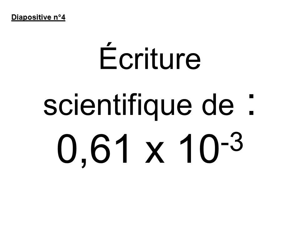 Écriture scientifique de : 0,61 x 10 -3 Diapositive n°4