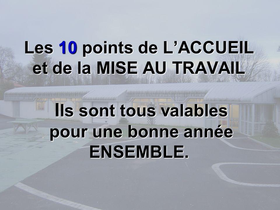 Les 10 points de LACCUEIL et de la MISE AU TRAVAIL I ls sont tous valables pour une bonne année ENSEMBLE.