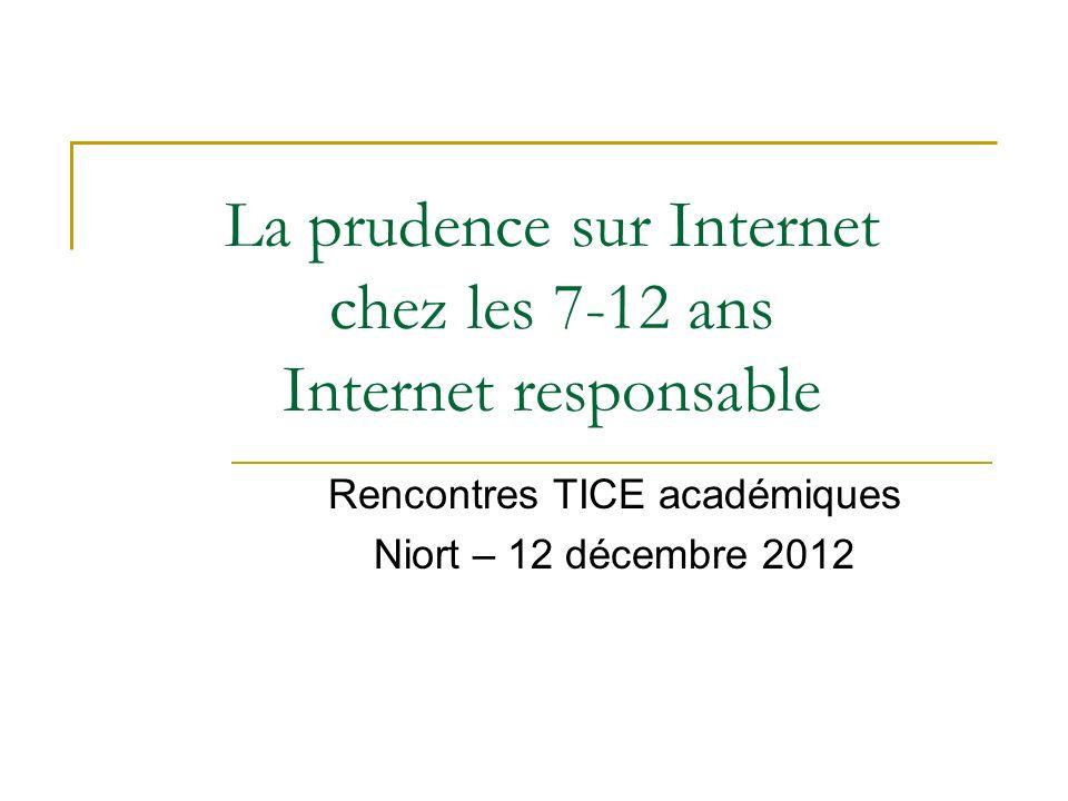 La prudence sur Internet chez les 7-12 ans Internet responsable Rencontres TICE académiques Niort – 12 décembre 2012